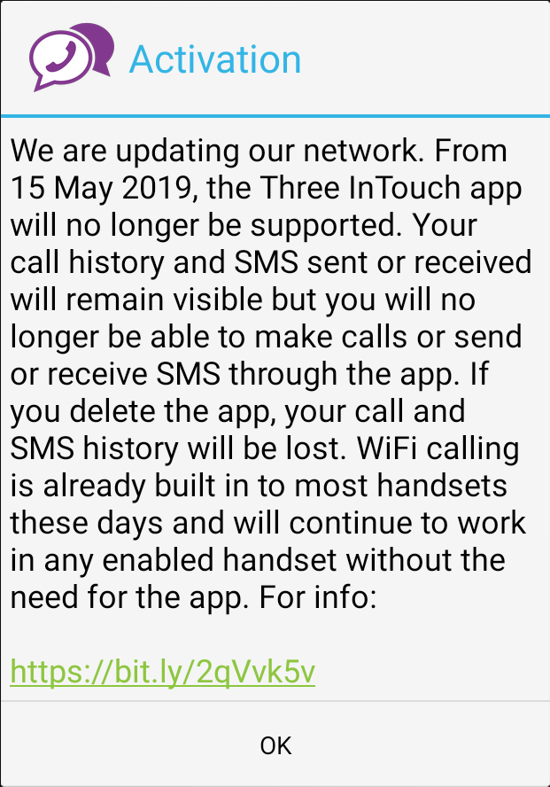 We are updating our network. From 15 May 2019, the Three inTouch app will no longer be supported. Your call history and SMS sent or received will remain visible but you will no longer be able to make calls or send or receive SMS through the app. If you delete the app, your call and SMS history will be lost. WiFi calling is already built into most handsets these days and will continue to work in any enabled handset without need of the app