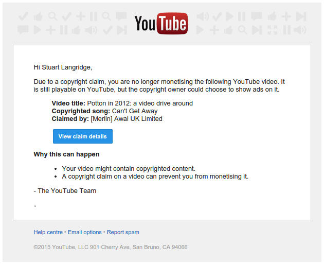 Hi Stuart Langridge, Due to a copyright claim, you are no longer monetising the following YouTube video. It is still playable on YouTube, but the copyright owner could choose to show ads on it. Video title: Potton in 2012: a video drive around. Copyrighted song: Can't Get Away. Claimed by: [Merlin] Awal UK Limited. Why this can happen: Your video might contain copyrighted content. A copyright claim on a video can prevent you from monetising it. The YouTube Team